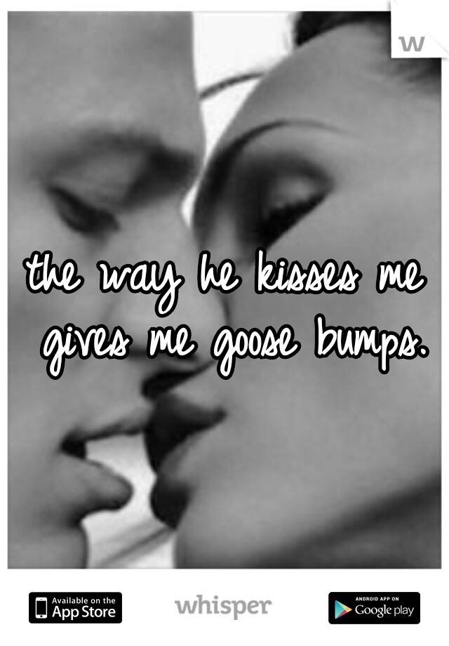 the way he kisses me gives me goose bumps.