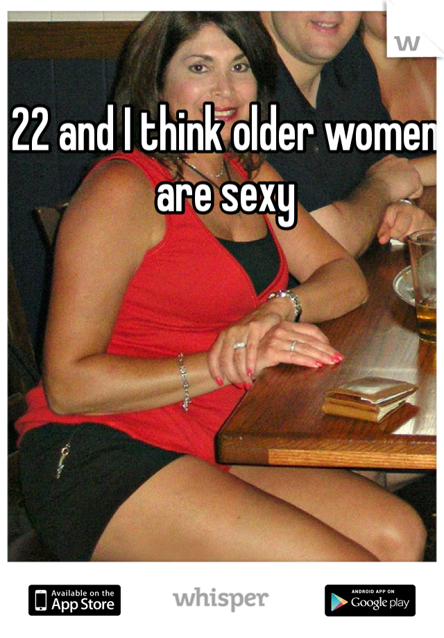 22 and I think older women are sexy