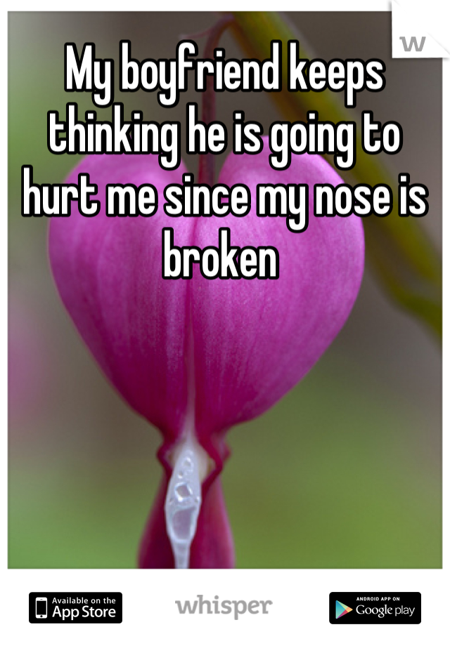 My boyfriend keeps thinking he is going to hurt me since my nose is broken