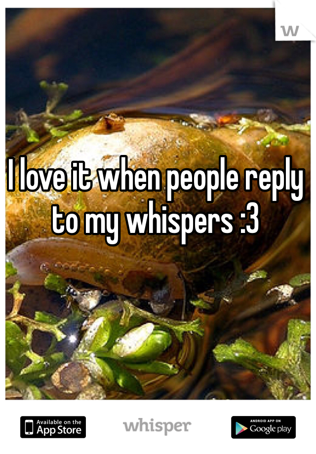 I love it when people reply to my whispers :3