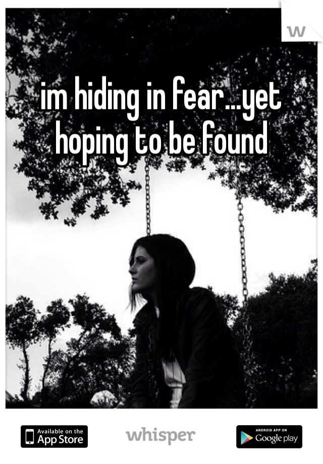 im hiding in fear...yet hoping to be found