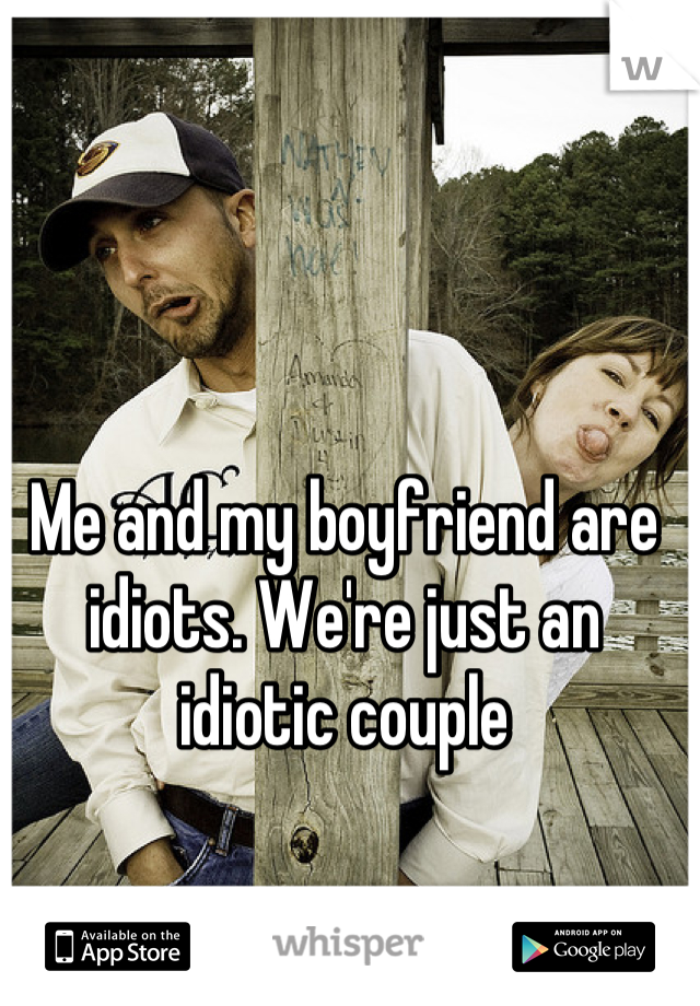 Me and my boyfriend are idiots. We're just an idiotic couple