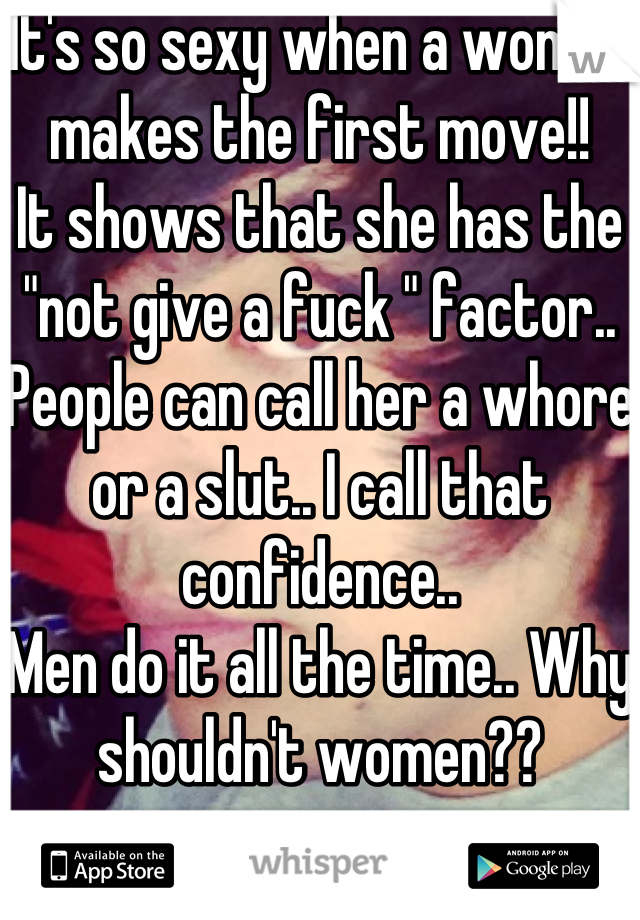 "It's so sexy when a woman makes the first move!!  It shows that she has the ""not give a fuck "" factor.. People can call her a whore or a slut.. I call that confidence.. Men do it all the time.. Why shouldn't women??"
