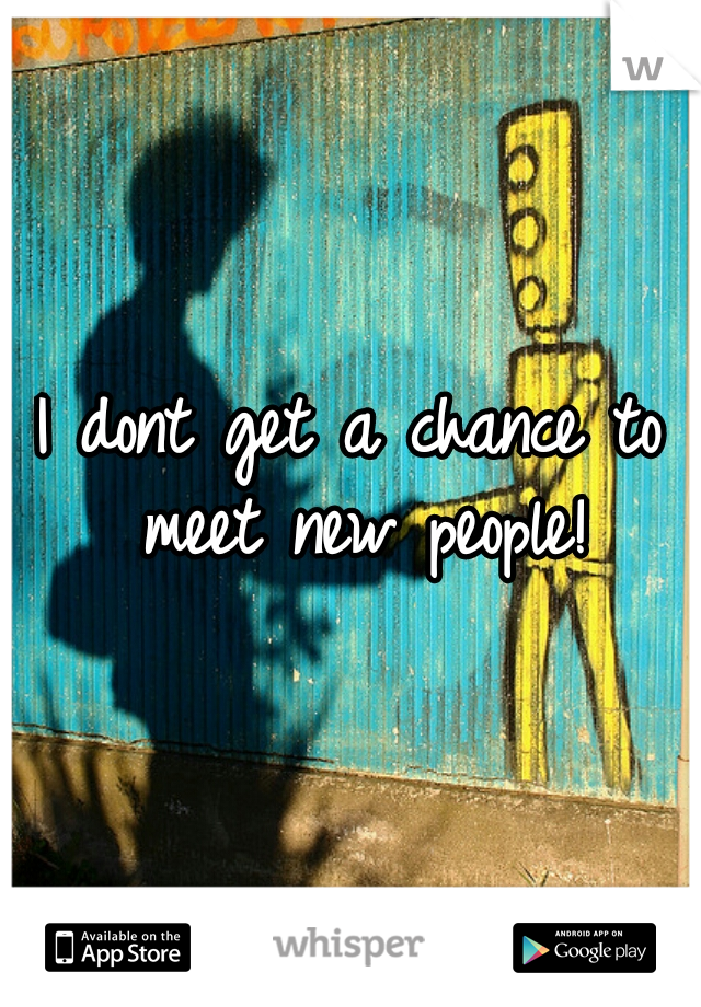 I dont get a chance to meet new people!