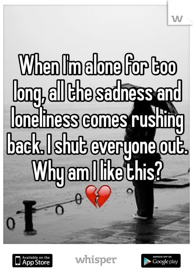 When I'm alone for too long, all the sadness and loneliness comes rushing back. I shut everyone out. Why am I like this? 💔