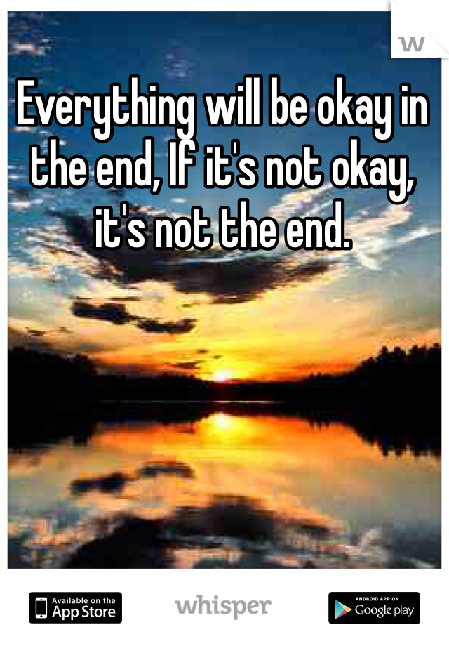 Everything will be okay in the end, If it's not okay, it's not the end.