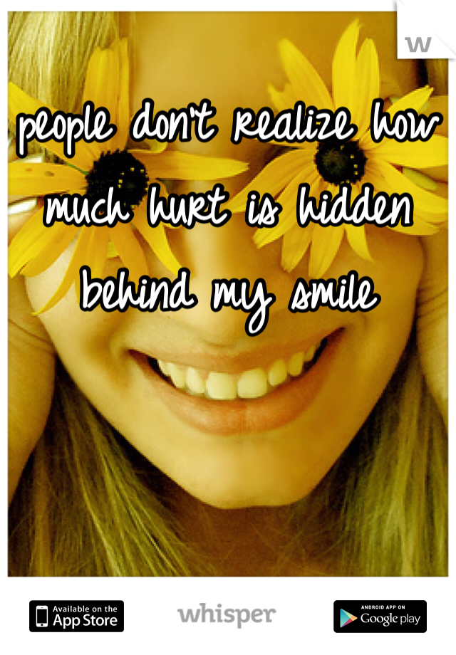 people don't realize how much hurt is hidden behind my smile