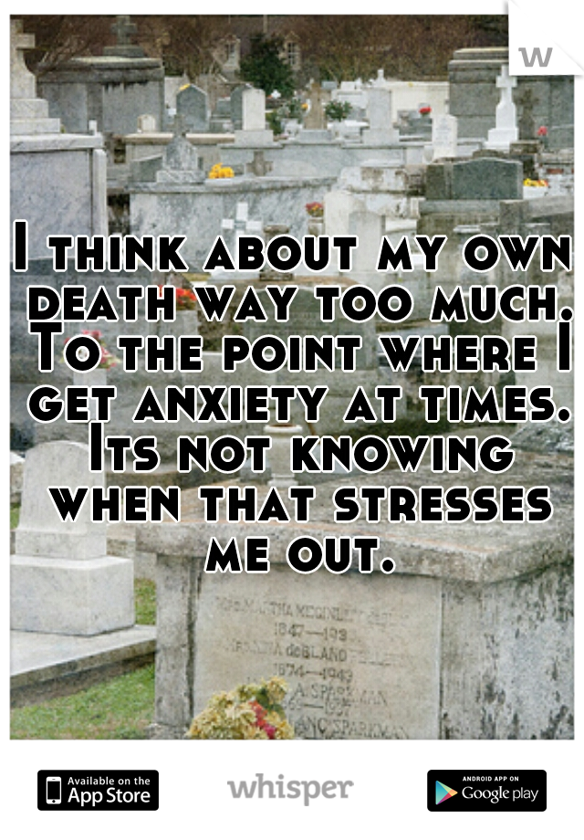 I think about my own death way too much. To the point where I get anxiety at times. Its not knowing when that stresses me out.