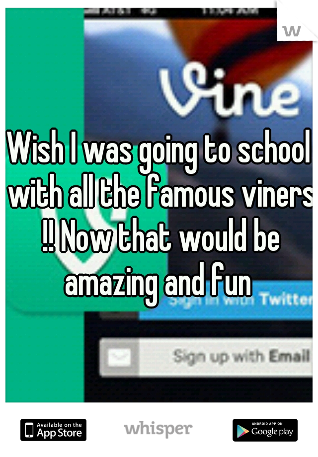 Wish I was going to school with all the famous viners !! Now that would be amazing and fun