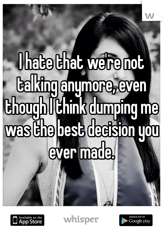 I hate that we're not talking anymore, even though I think dumping me was the best decision you ever made.