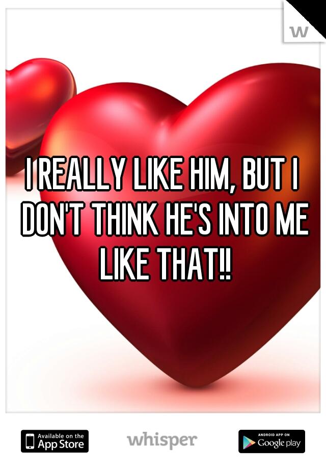 I REALLY LIKE HIM, BUT I DON'T THINK HE'S INTO ME LIKE THAT!!
