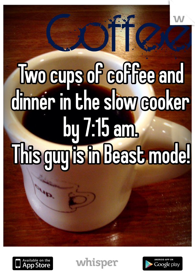 Two cups of coffee and dinner in the slow cooker by 7:15 am.  This guy is in Beast mode!