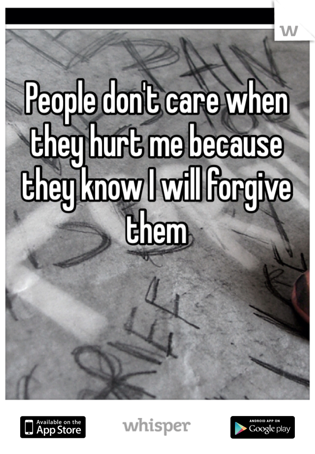 People don't care when they hurt me because they know I will forgive them