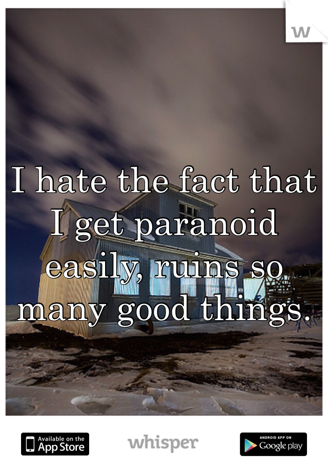 I hate the fact that I get paranoid easily, ruins so many good things.