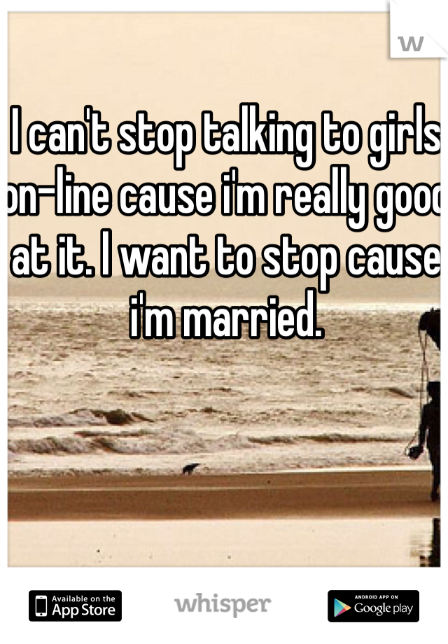 I can't stop talking to girls on-line cause i'm really good at it. I want to stop cause i'm married.
