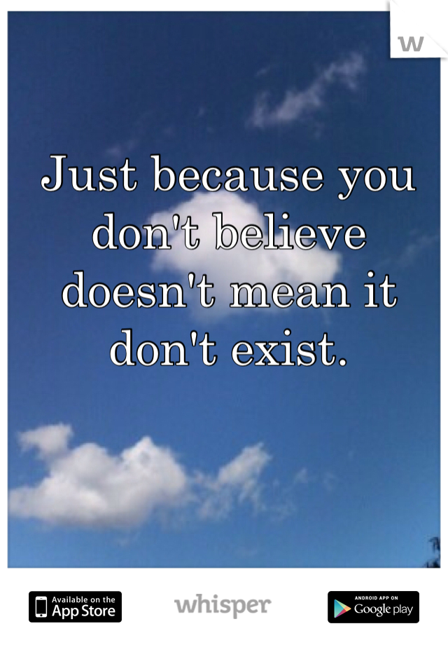 Just because you don't believe doesn't mean it don't exist.