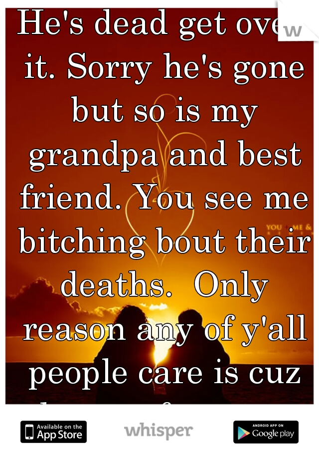 He's dead get over it. Sorry he's gone but so is my grandpa and best friend. You see me bitching bout their deaths.  Only reason any of y'all people care is cuz he was famous.