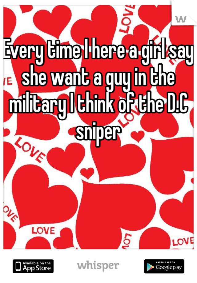 Every time I here a girl say she want a guy in the military I think of the D.C sniper