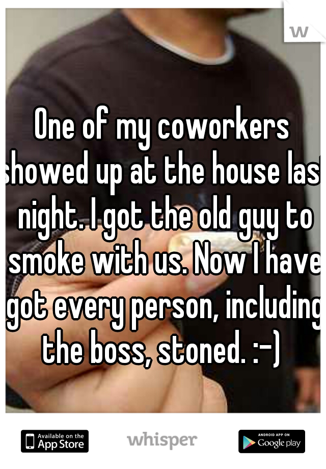 One of my coworkers showed up at the house last night. I got the old guy to smoke with us. Now I have got every person, including the boss, stoned. :-)