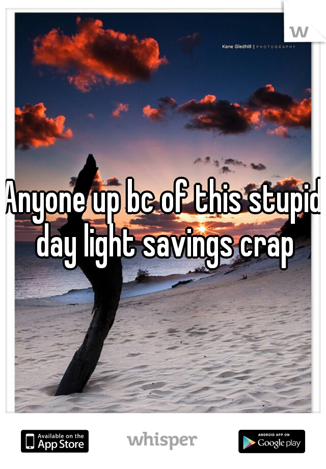 Anyone up bc of this stupid day light savings crap