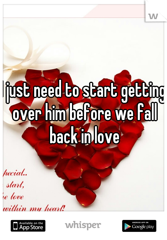 I just need to start getting over him before we fall back in love