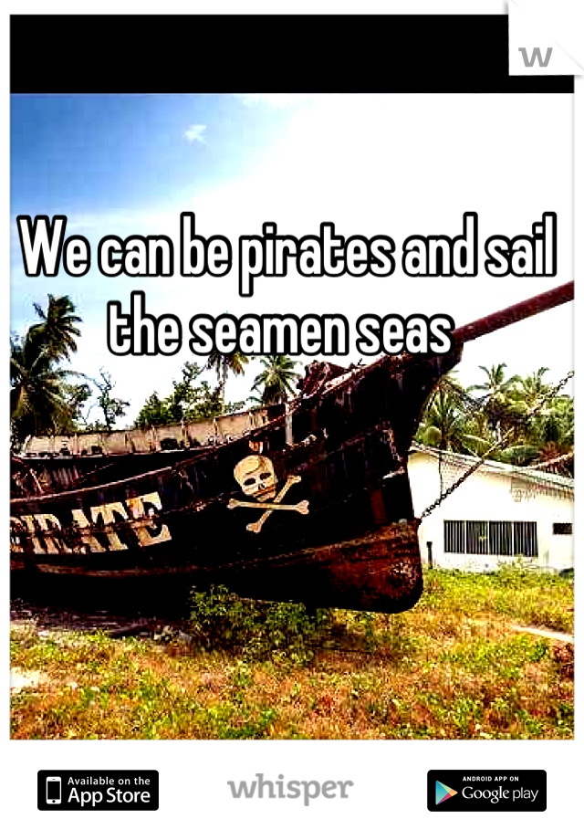 We can be pirates and sail the seamen seas