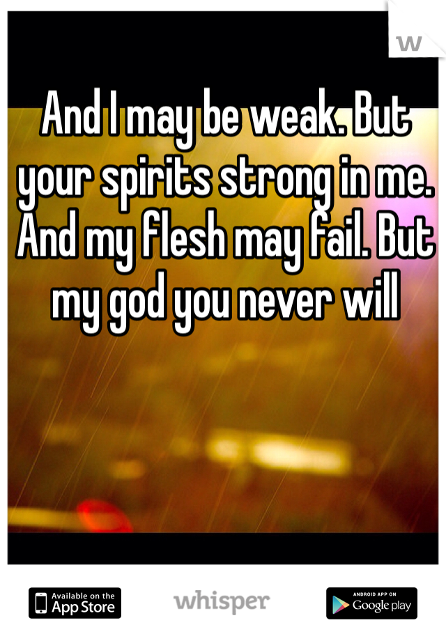 And I may be weak. But your spirits strong in me. And my flesh may fail. But my god you never will