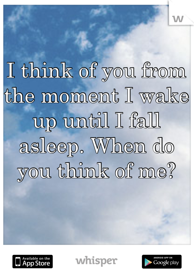 I think of you from the moment I wake up until I fall asleep. When do you think of me?