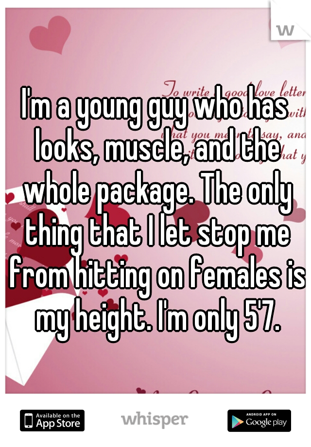 I'm a young guy who has looks, muscle, and the whole package. The only thing that I let stop me from hitting on females is my height. I'm only 5'7.