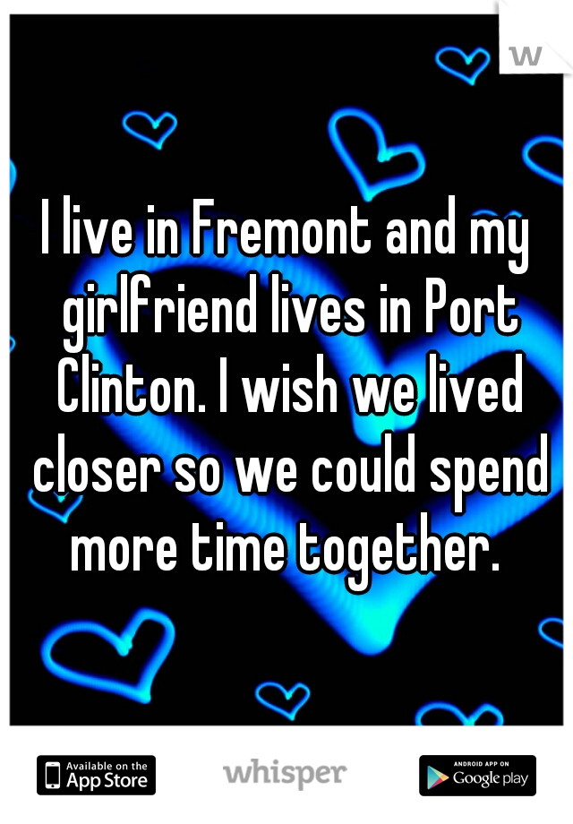 I live in Fremont and my girlfriend lives in Port Clinton. I wish we lived closer so we could spend more time together.