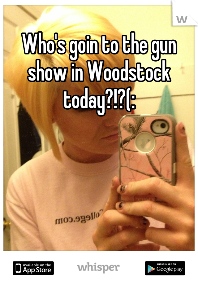 Who's goin to the gun show in Woodstock today?!?(: