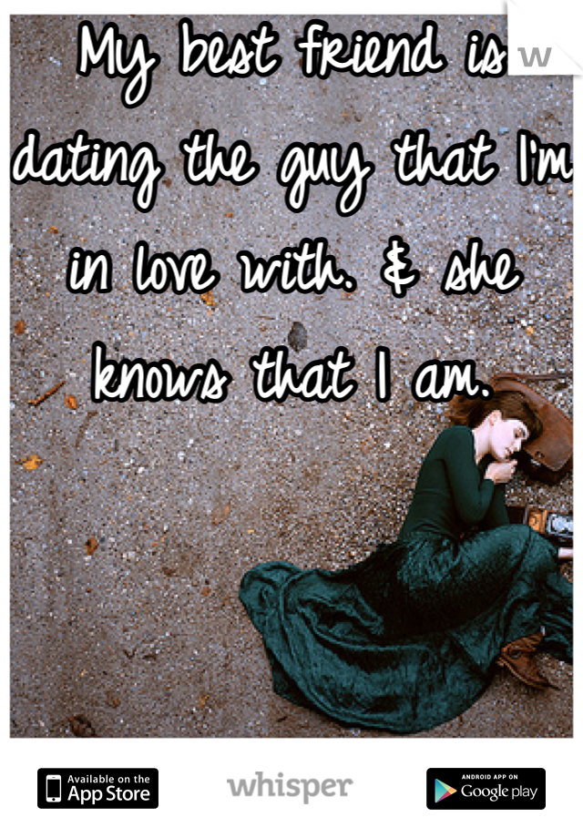 My best friend is dating the guy that I'm in love with. & she knows that I am.