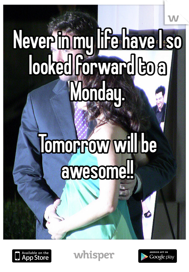 Never in my life have I so looked forward to a Monday.   Tomorrow will be awesome!!
