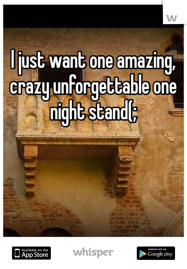 I just want one amazing, crazy unforgettable one night stand(;