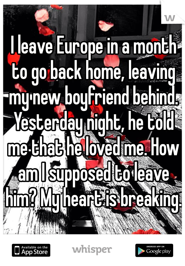 I leave Europe in a month to go back home, leaving my new boyfriend behind. Yesterday night, he told me that he loved me. How am I supposed to leave him? My heart is breaking.