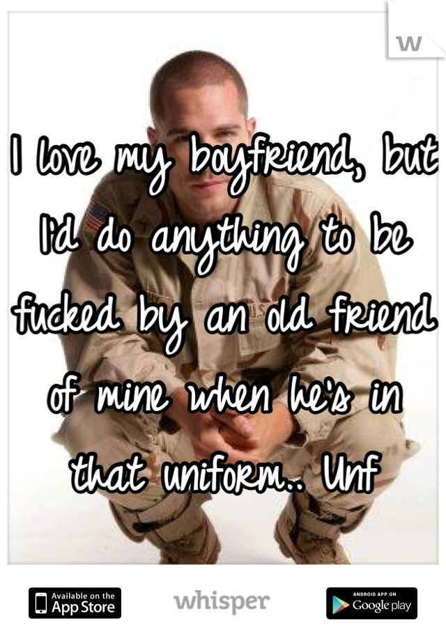 I love my boyfriend, but I'd do anything to be fucked by an old friend of mine when he's in that uniform.. Unf