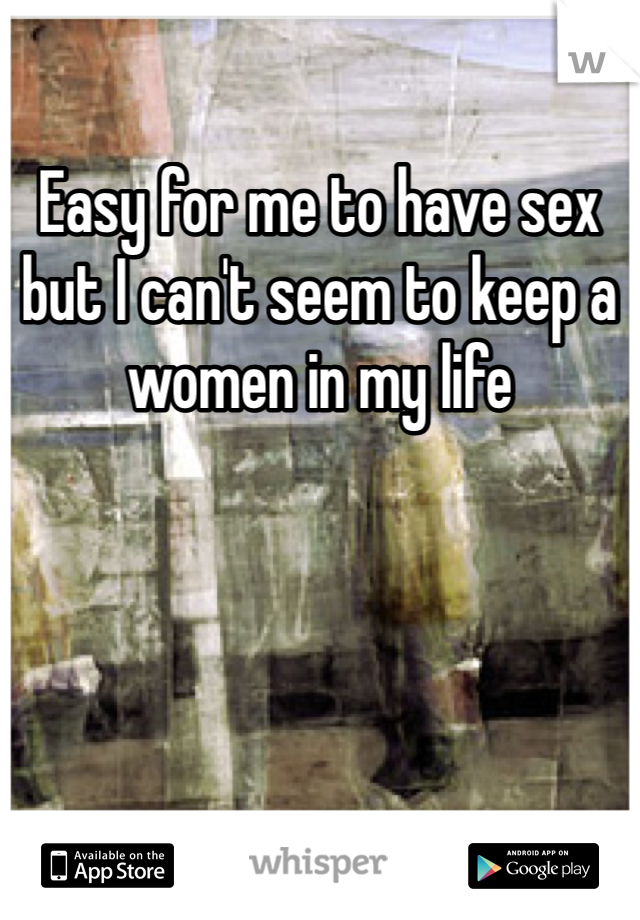 Easy for me to have sex but I can't seem to keep a women in my life
