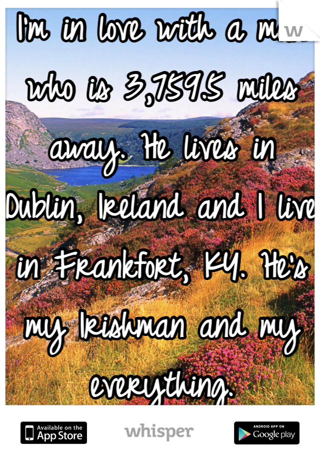 I'm in love with a man who is 3,759.5 miles away. He lives in Dublin, Ireland and I live in Frankfort, KY. He's my Irishman and my everything.