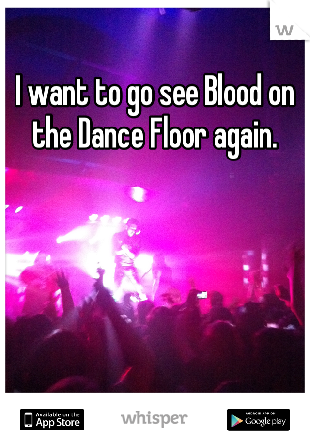 I want to go see Blood on the Dance Floor again.
