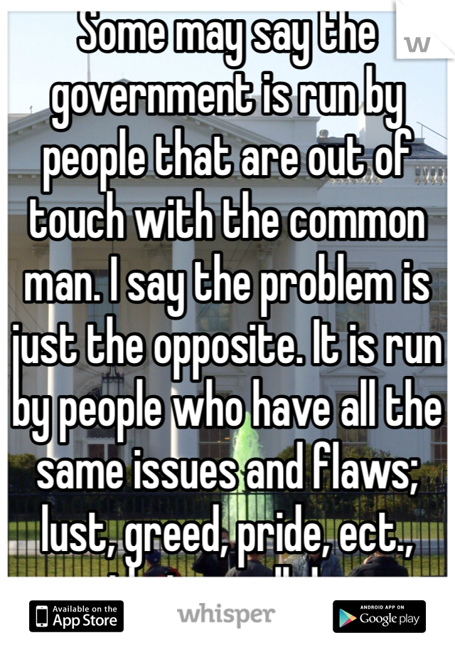 Some may say the government is run by people that are out of touch with the common man. I say the problem is just the opposite. It is run by people who have all the same issues and flaws; lust, greed, pride, ect., that we all do.