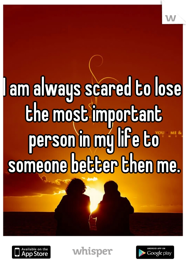 I am always scared to lose the most important person in my life to someone better then me.