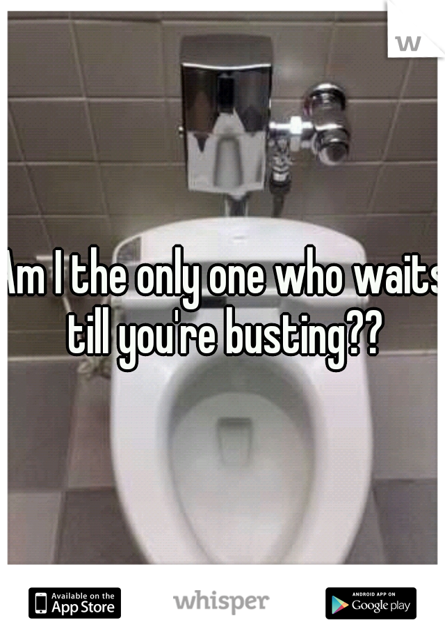 Am I the only one who waits till you're busting??