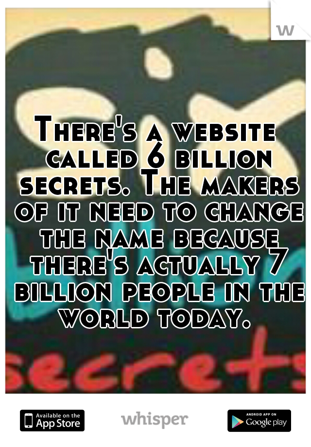 There's a website called 6 billion secrets. The makers of it need to change the name because there's actually 7 billion people in the world today.