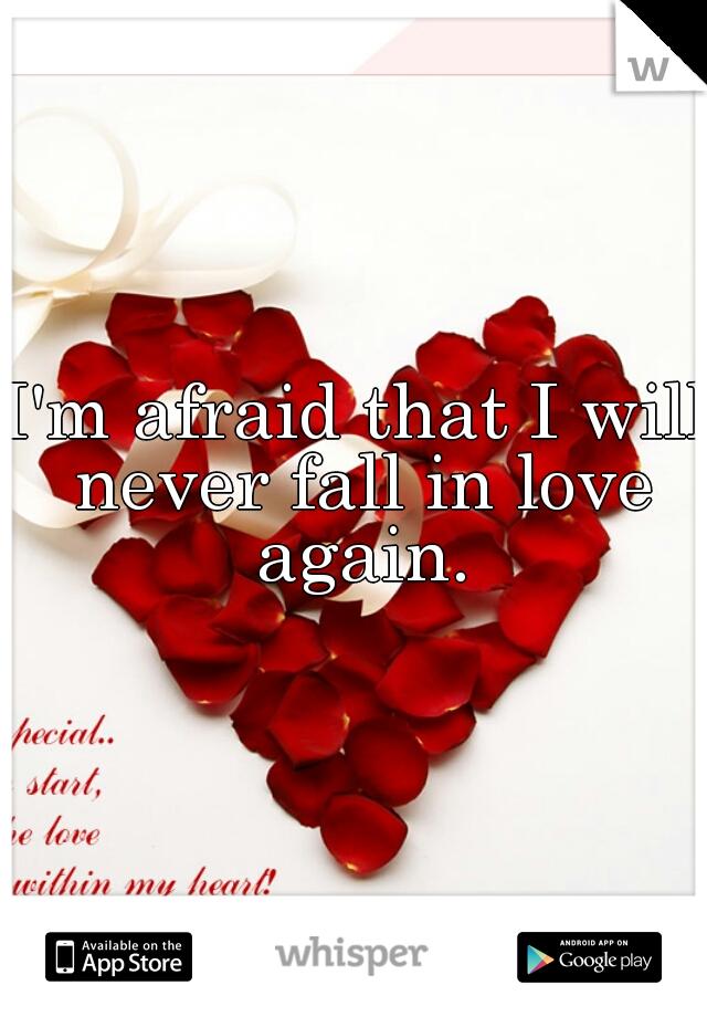 I'm afraid that I will never fall in love again.