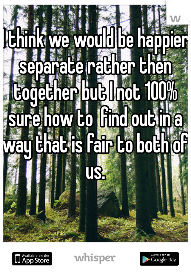I think we would be happier separate rather then together but I not 100% sure how to  find out in a way that is fair to both of us.
