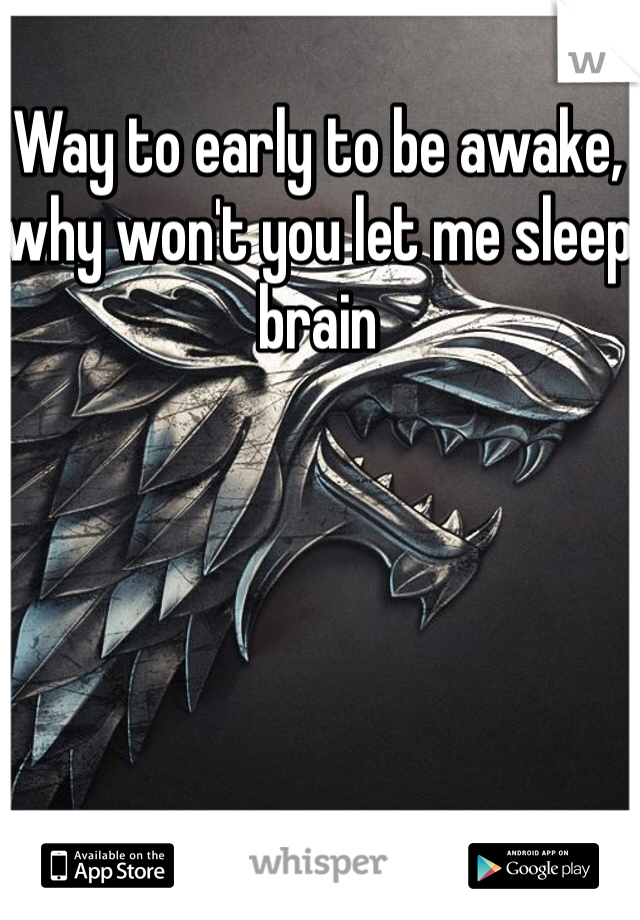 Way to early to be awake, why won't you let me sleep brain