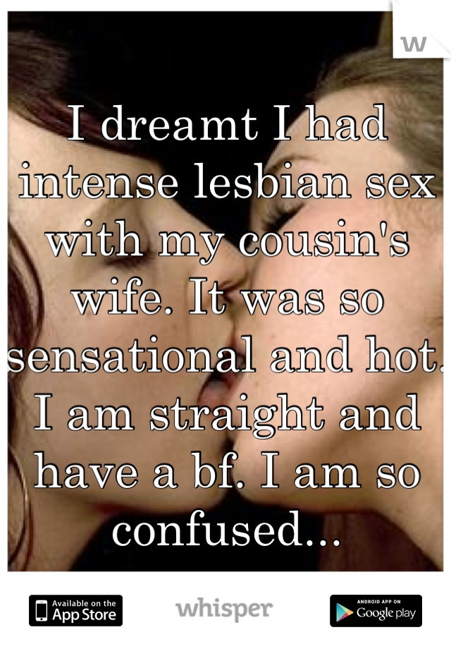 I dreamt I had intense lesbian sex with my cousin's wife. It was so sensational and hot. I am straight and have a bf. I am so confused...