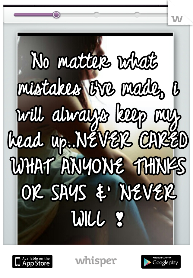 No matter what mistakes i've made, i will always keep my head up..NEVER CARED WHAT ANYONE THINKS OR SAYS &' NEVER WILL ❣