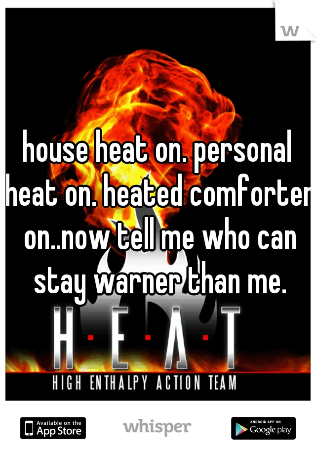 house heat on. personal heat on. heated comforter on..now tell me who can stay warner than me.