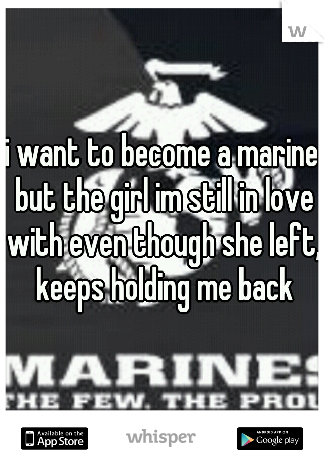 i want to become a marine but the girl im still in love with even though she left, keeps holding me back